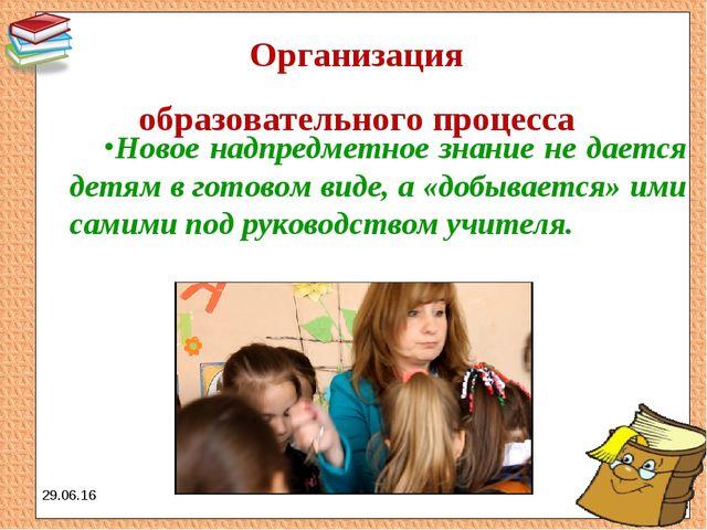 Организация образовательного процесса Новое надпредметное знание не дается д...