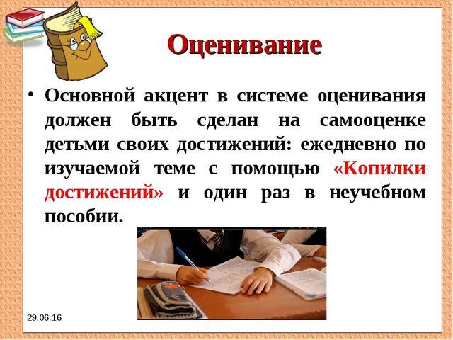 Оценивание Основной акцент в системе оценивания должен быть сделан на самооце...