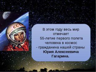 Ю.А. Гагарин - сын Земли и звёзд В этом году весь мир отмечает 55-летие перво
