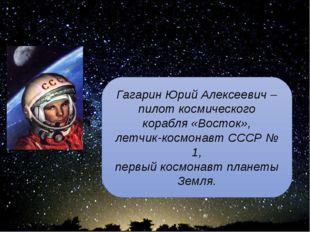Ю.А. Гагарин - сын Земли и звёзд Гагарин Юрий Алексеевич – пилот космического