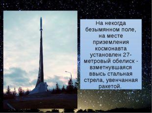 На некогда безымянном поле, на месте приземления космонавта установлен 27-мет