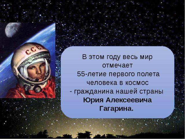 Ю.А. Гагарин - сын Земли и звёзд В этом году весь мир отмечает 55-летие перво...