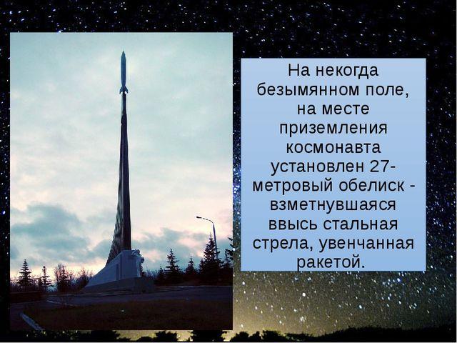 На некогда безымянном поле, на месте приземления космонавта установлен 27-мет...