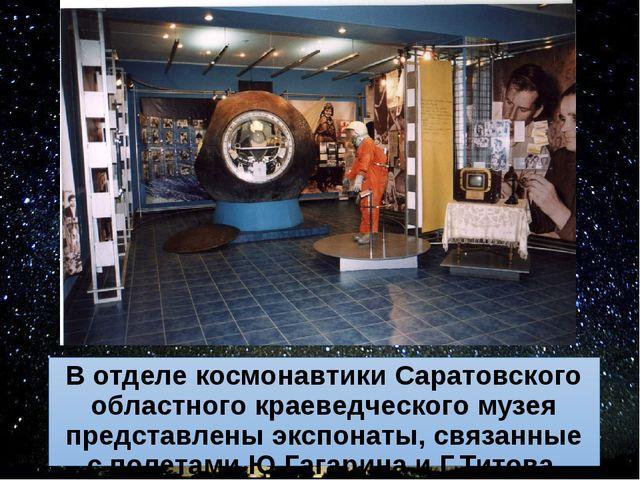 В отделе космонавтики Саратовского областного краеведческого музея представле...