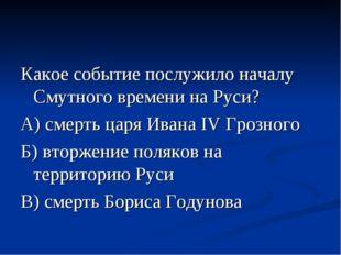 Какое событие послужило началу Смутного времени на Руси? А) смерть царя Ивана