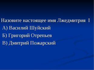Назовите настоящее имя Лжедмитрия I А) Василий Шуйский Б) Григорий Отрепьев В