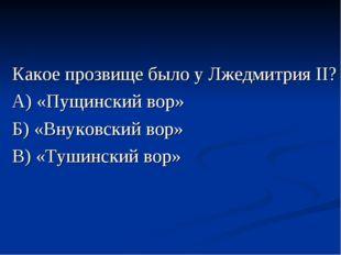 Какое прозвище было у Лжедмитрия II? А) «Пущинский вор» Б) «Внуковский вор» В