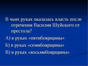 В чьих руках оказалась власть после отречения Василия Шуйского от престола? А