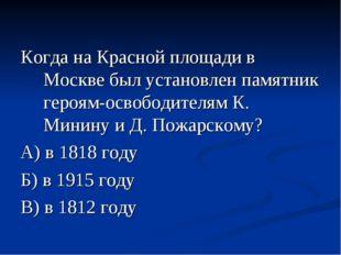 Когда на Красной площади в Москве был установлен памятник героям-освободителя