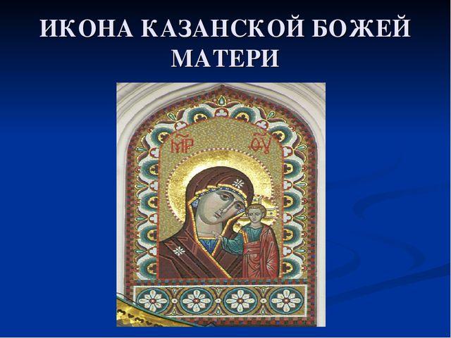 ИКОНА КАЗАНСКОЙ БОЖЕЙ МАТЕРИ