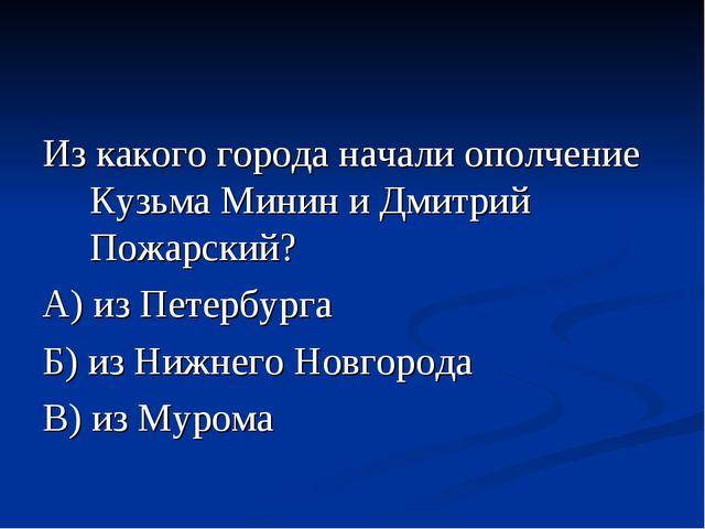 Из какого города начали ополчение Кузьма Минин и Дмитрий Пожарский? А) из Пет...