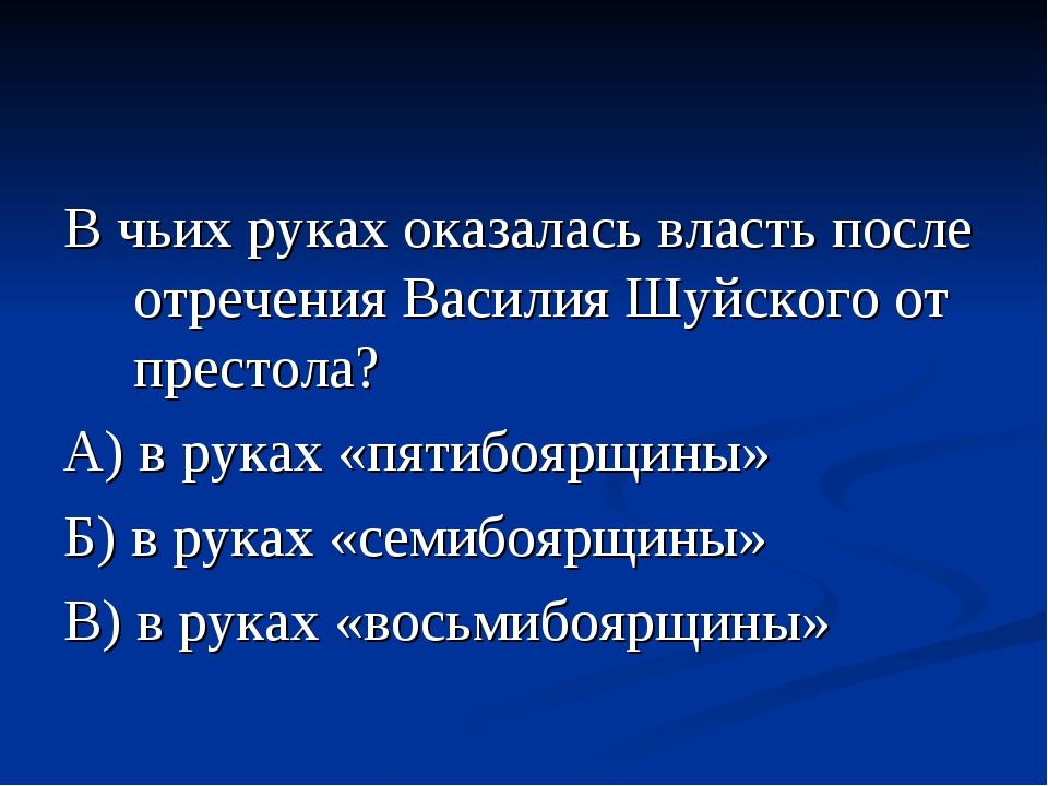 В чьих руках оказалась власть после отречения Василия Шуйского от престола? А...
