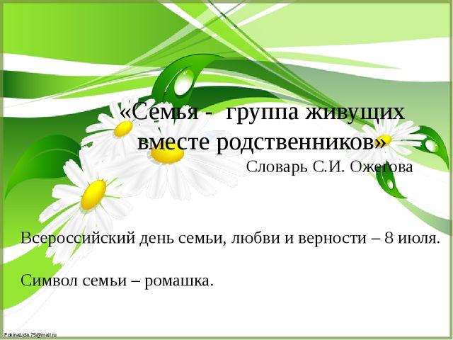 «Семья - группа живущих вместе родственников» Словарь С.И. Ожегова Всероссийс...