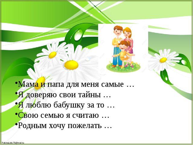 Мама и папа для меня самые … Я доверяю свои тайны … Я люблю бабушку за то … С...