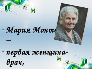 Мария Монтессори – первая женщина- врач, которая жила и работала в конце 19-
