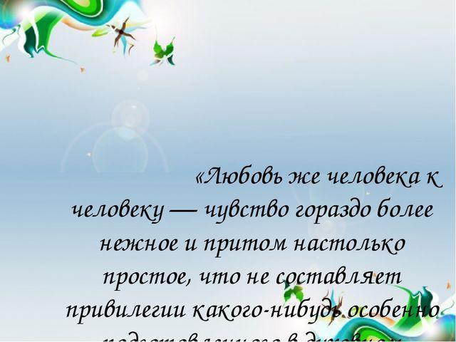«Любовь же человека к человеку — чувство гораздо более нежное и притом насто...