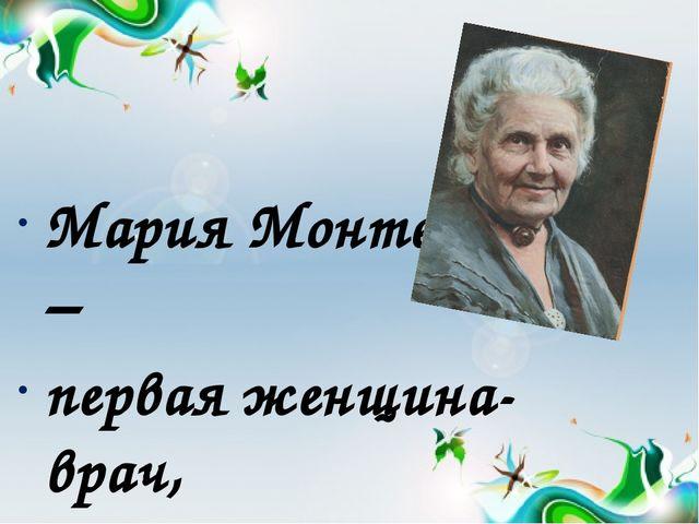 Мария Монтессори – первая женщина- врач, которая жила и работала в конце 19-...