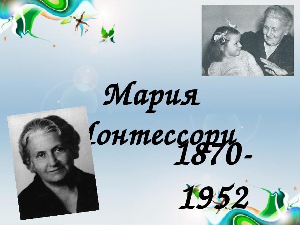 Мария Монтессори 1870-1952