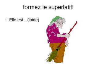 formez le superlatif! Elle est…(laide)