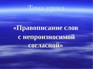 Тема урока «Правописание слов с непроизносимой согласной»
