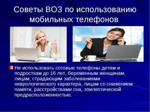 Советы ВОЗ по использованию мобильных телефонов Не использовать сотовые телеф