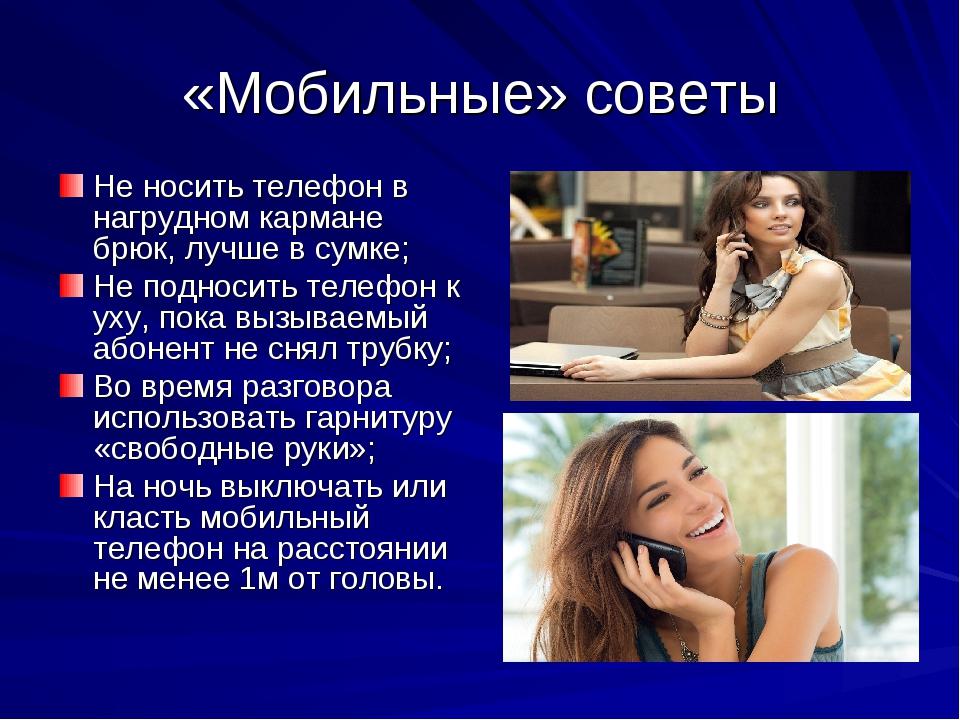 «Мобильные» советы Не носить телефон в нагрудном кармане брюк, лучше в сумке;...