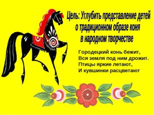 Городецкий конь бежит, Вся земля под ним дрожит. Птицы яркие летают, И кувшин