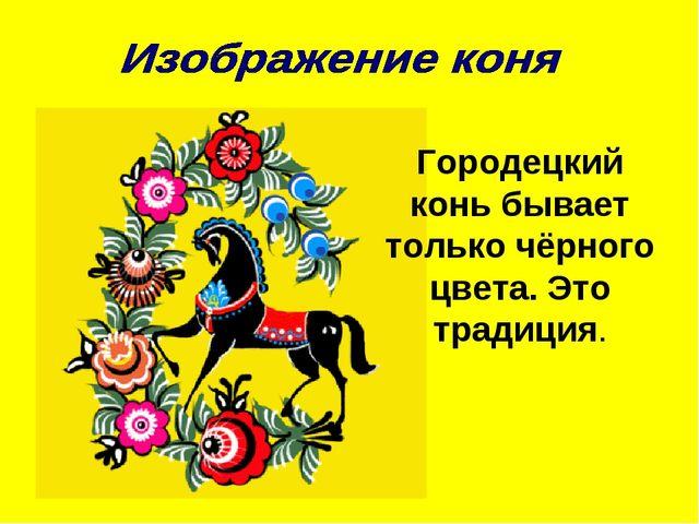 Городецкий конь бывает только чёрного цвета. Это традиция.