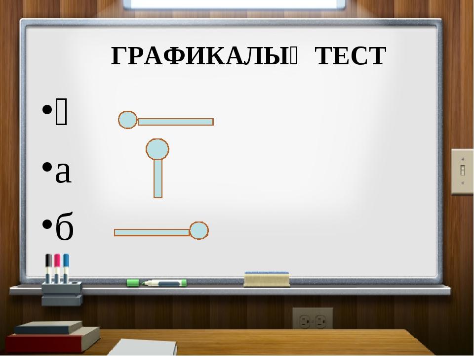 ГРАФИКАЛЫҚ ТЕСТ ә а б