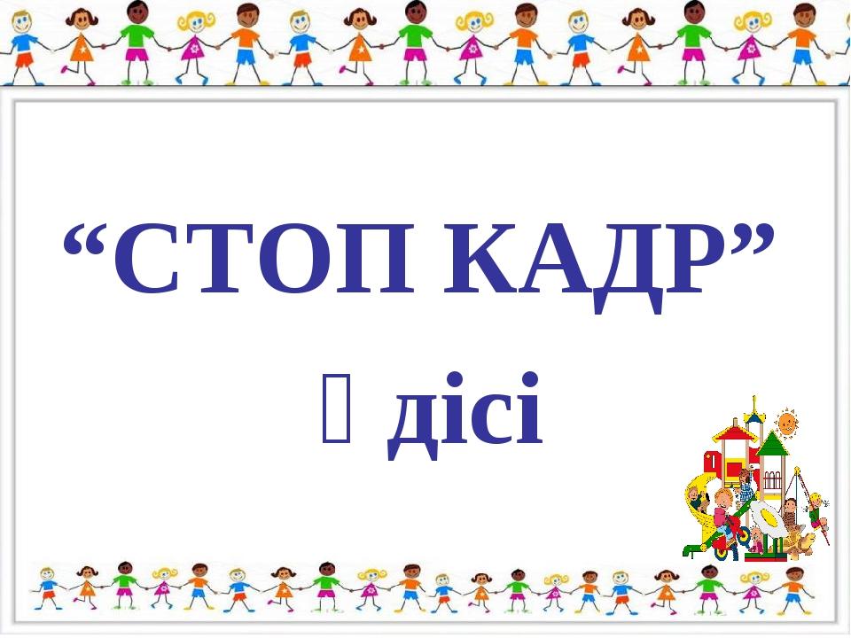 """""""СТОП КАДР"""" әдісі"""