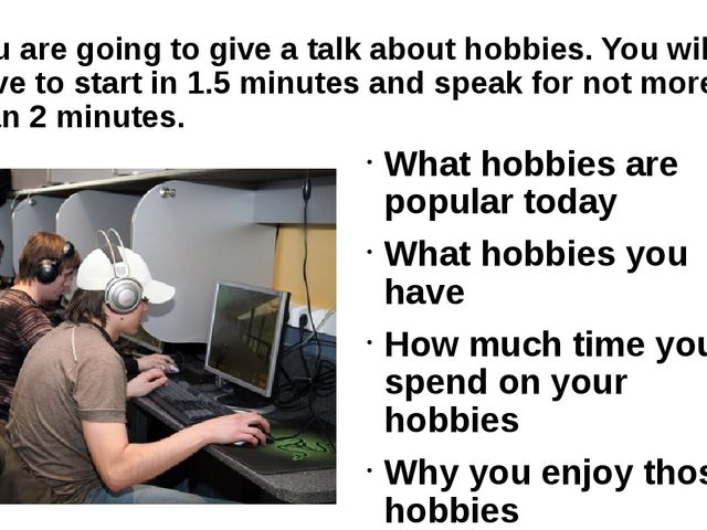 You are going to give a talk about hobbies. You will have to start in 1.5 min...
