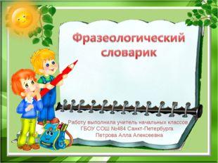 Работу выполнила учитель начальных классов ГБОУ СОШ №484 Санкт-Петербурга Пет