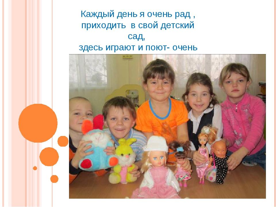 Каждый день я очень рад , приходить в свой детский сад, здесь играют и поют-...