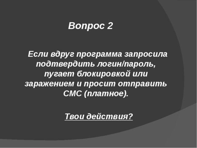 Вопрос 2 Если вдруг программа запросила подтвердить логин/пароль, пугает блок...