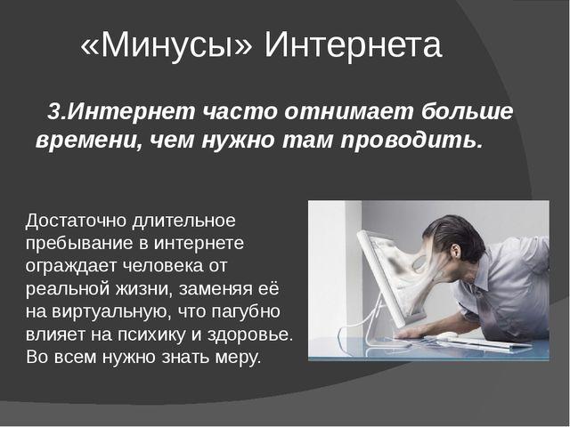 «Минусы» Интернета 3.Интернет часто отнимает больше времени, чем нужно там пр...