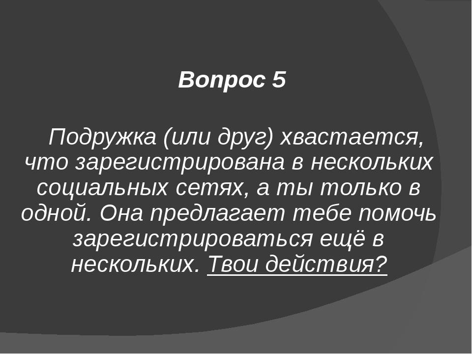 Вопрос 5 Подружка (или друг) хвастается, что зарегистрирована в нескольких со...