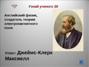 Узнай ученого 20 Английский физик, создатель теории электромагнитного поля От