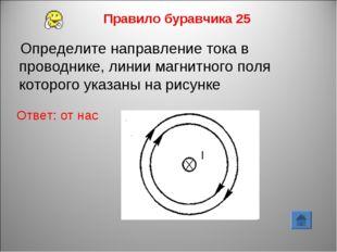 Правило буравчика 25 Ответ: от нас Определите направление тока в проводнике,