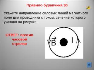 Правило буравчика 30 ОТВЕТ: против часовой стрелки Укажите направление силовы