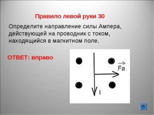 ОТВЕТ: вправо Правило левой руки 30 Определите направление силы Ампера, дейст