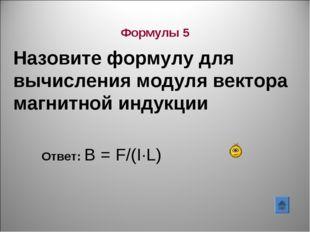 Назовите формулу для вычисления модуля вектора магнитной индукции Ответ: В =