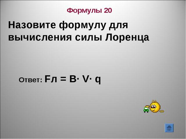 Назовите формулу для вычисления силы Лоренца Ответ: Fл = В∙ V∙ q Формулы 20