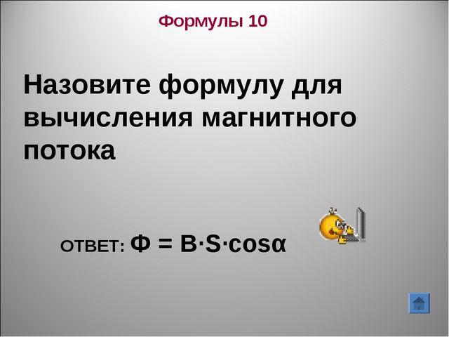 Формулы 10 Назовите формулу для вычисления магнитного потока ОТВЕТ: Ф = В∙S∙c...