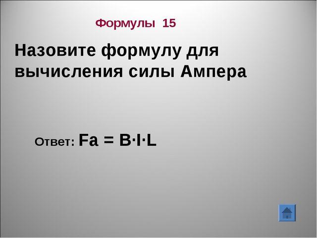 Формулы 15 Назовите формулу для вычисления силы Ампера Ответ: Fa = B∙I∙L