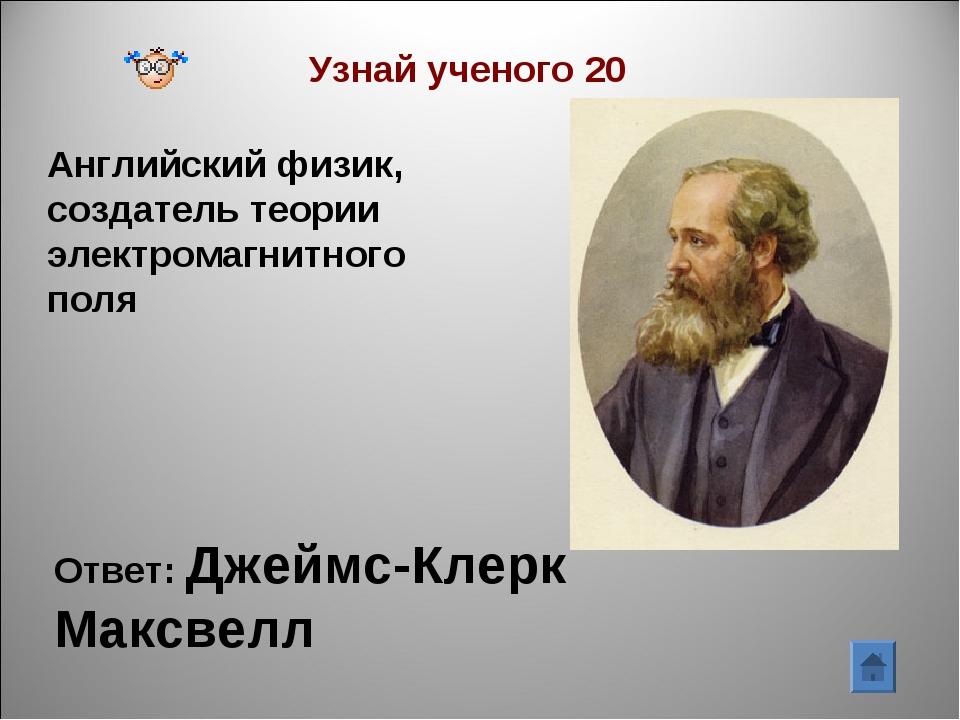 Узнай ученого 20 Английский физик, создатель теории электромагнитного поля От...