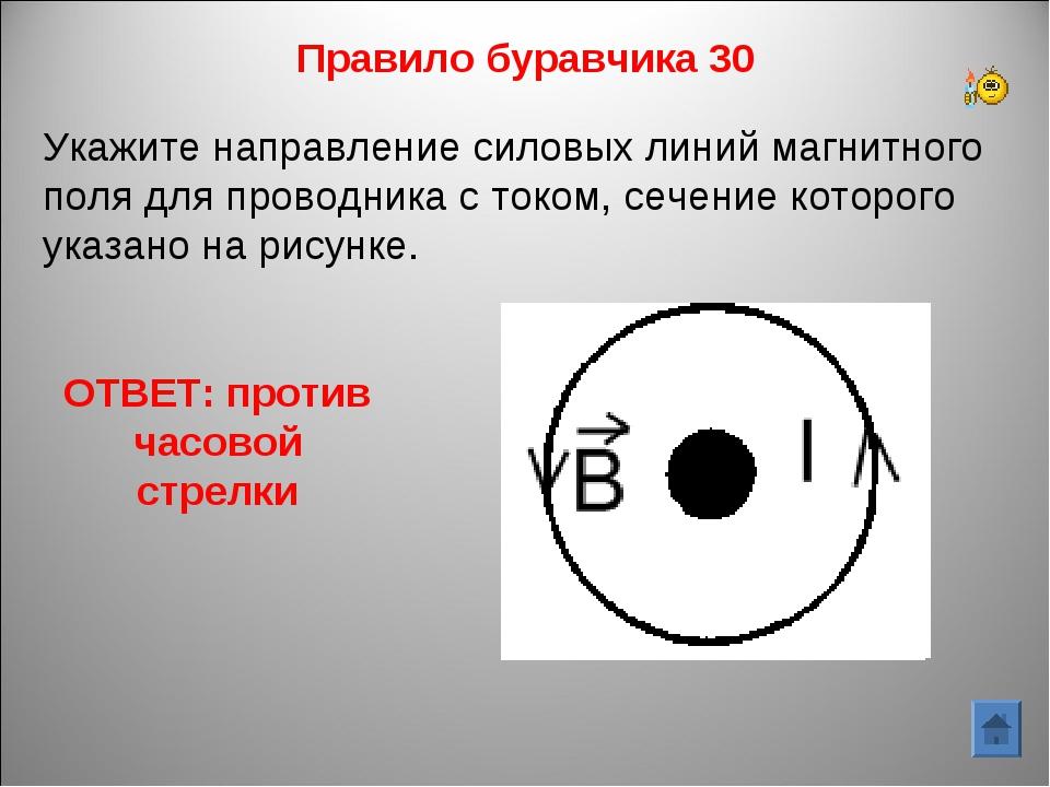 Правило буравчика 30 ОТВЕТ: против часовой стрелки Укажите направление силовы...