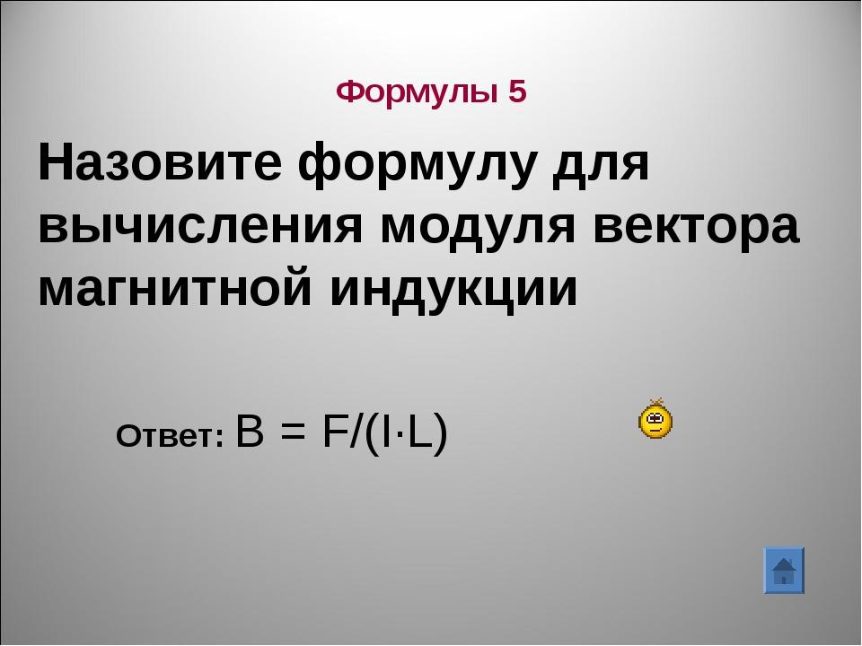 Назовите формулу для вычисления модуля вектора магнитной индукции Ответ: В =...