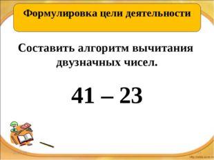 * * ОТКРЫВАЕМ НОВЫЕ ЗНАНИЯ Составить алгоритм вычитания двузначных чисел. 41