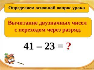 Определяем основной вопрос урока Вычитание двузначных чисел с переходом через
