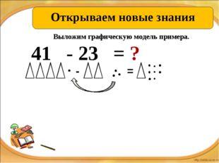 Открываем новые знания 41 - 23 = ? - = Выложим графическую модель примера.